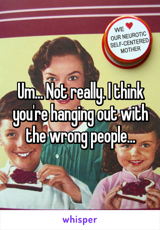 Um... Not really. I think you're hanging out with the wrong people...