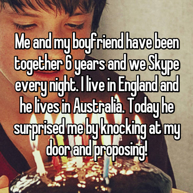 Me and my boyfriend have been together 6 years and we Skype every night. I live in England and he lives in Australia. Today he surprised me by knocking at my door and proposing! 💝💝💝💍💎