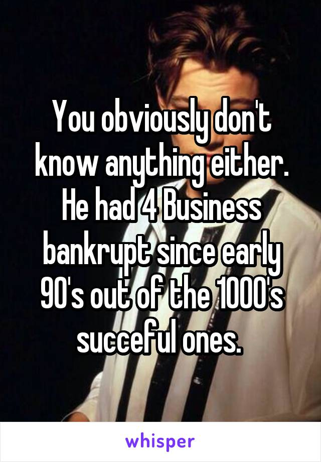 You obviously don't know anything either. He had 4 Business bankrupt since early 90's out of the 1000's succeful ones.