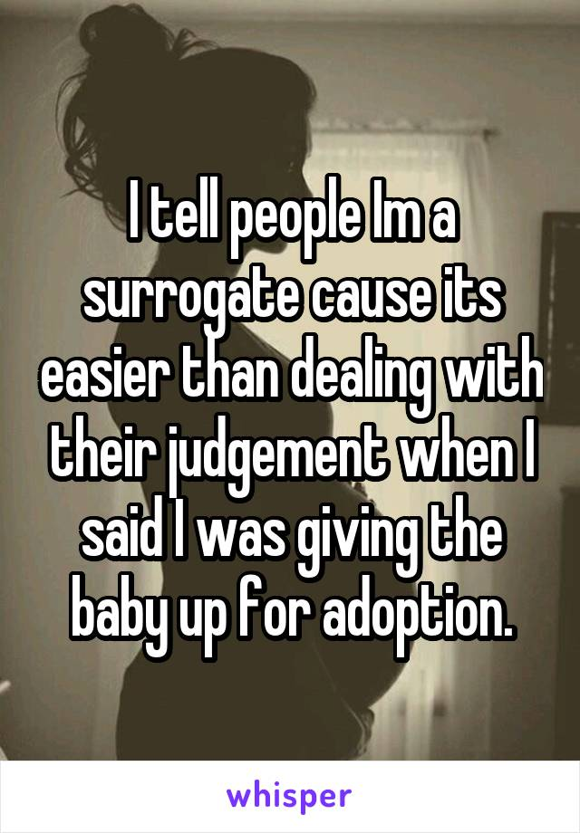 I tell people Im a surrogate cause its easier than dealing with their judgement when I said I was giving the baby up for adoption.