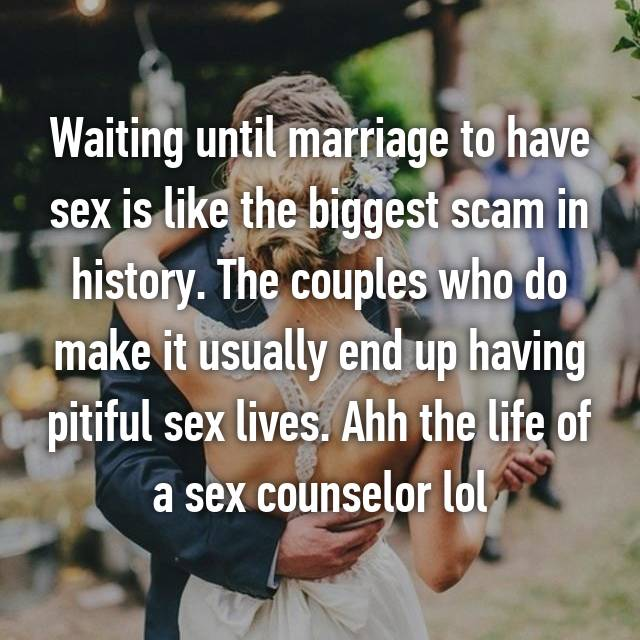 Waiting until marriage to have sex is like the biggest scam in history. The couples who do make it usually end up having pitiful sex lives. Ahh the life of a sex counselor lol