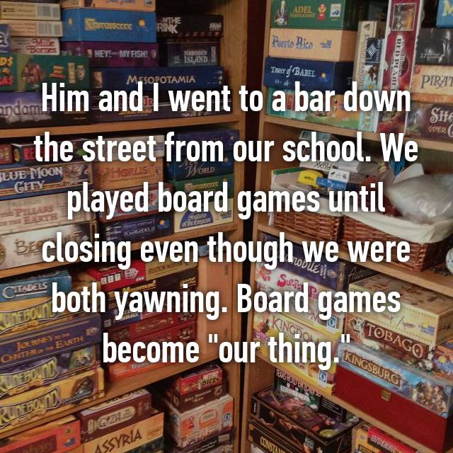 """Him and I went to a bar down the street from our school. We played board games until closing even though we were both yawning. Board games become """"our thing."""""""