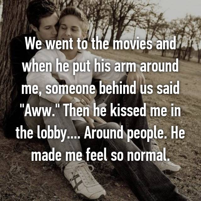 """We went to the movies and when he put his arm around me, someone behind us said """"Aww."""" Then he kissed me in the lobby.... Around people. He made me feel so normal."""