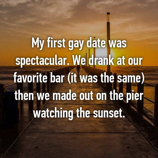 My first gay date was spectacular. We drank at our favorite bar (it was the same) then we made out on the pier watching the sunset.