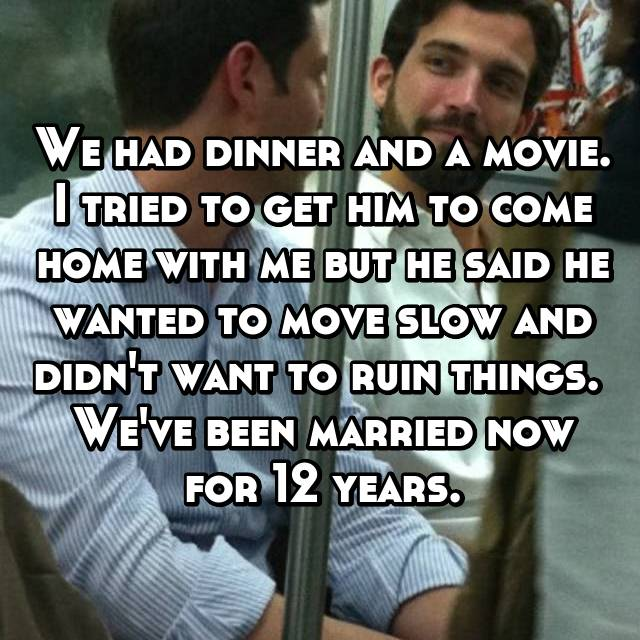 We had dinner and a movie. I tried to get him to come home with me but he said he wanted to move slow and didn't want to ruin things.  We've been married now for 12 years.