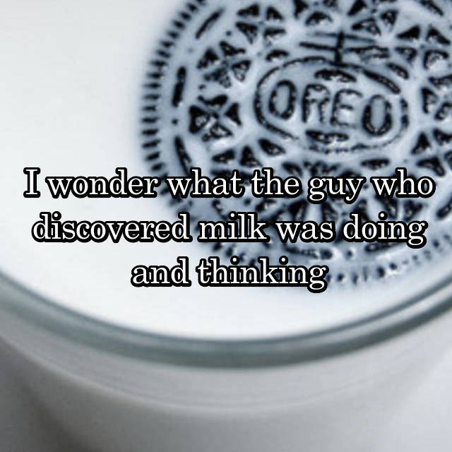 I wonder what the guy who discovered milk was doing and thinking