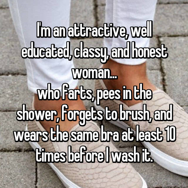 I'm an attractive, well educated, classy, and honest woman... who farts, pees in the shower, forgets to brush, and wears the same bra at least 10 times before I wash it.