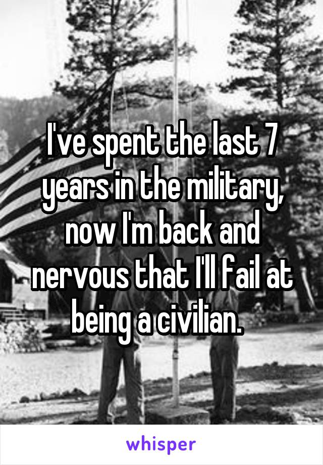 I've spent the last 7 years in the military, now I'm back and nervous that I'll fail at being a civilian.