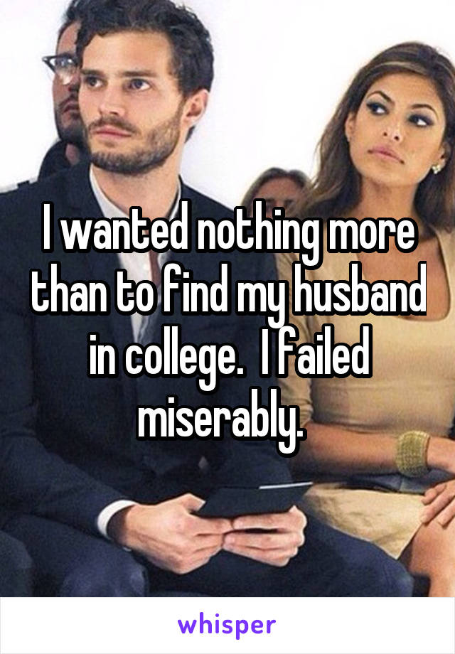 I wanted nothing more than to find my husband in college.  I failed miserably.