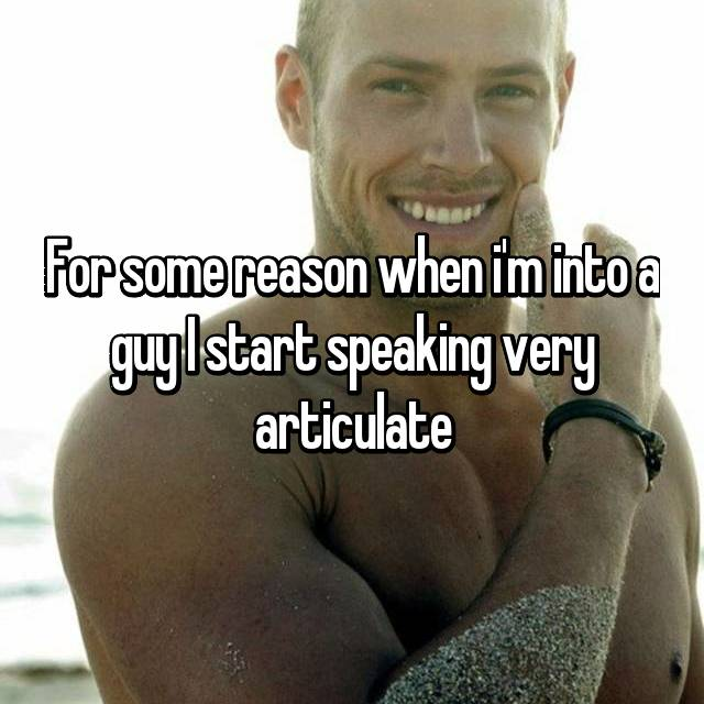 For some reason when i'm into a guy I start speaking very articulate