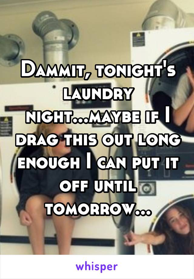 Dammit, tonight's laundry night...maybe if I drag this out long enough I can put it off until tomorrow...