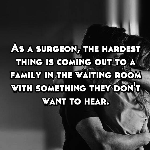 As a surgeon, the hardest thing is coming out to a family in the waiting room with something they don't want to hear.