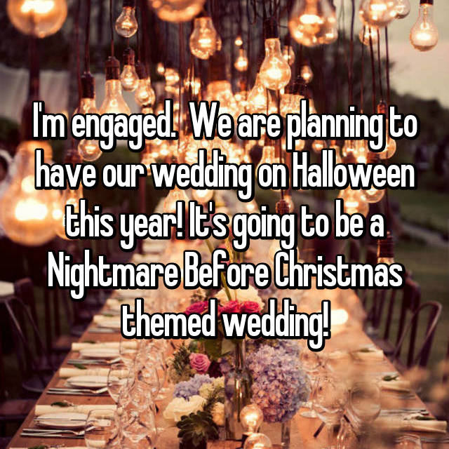 I'm engaged.  We are planning to have our wedding on Halloween this year! It's going to be a Nightmare Before Christmas themed wedding!