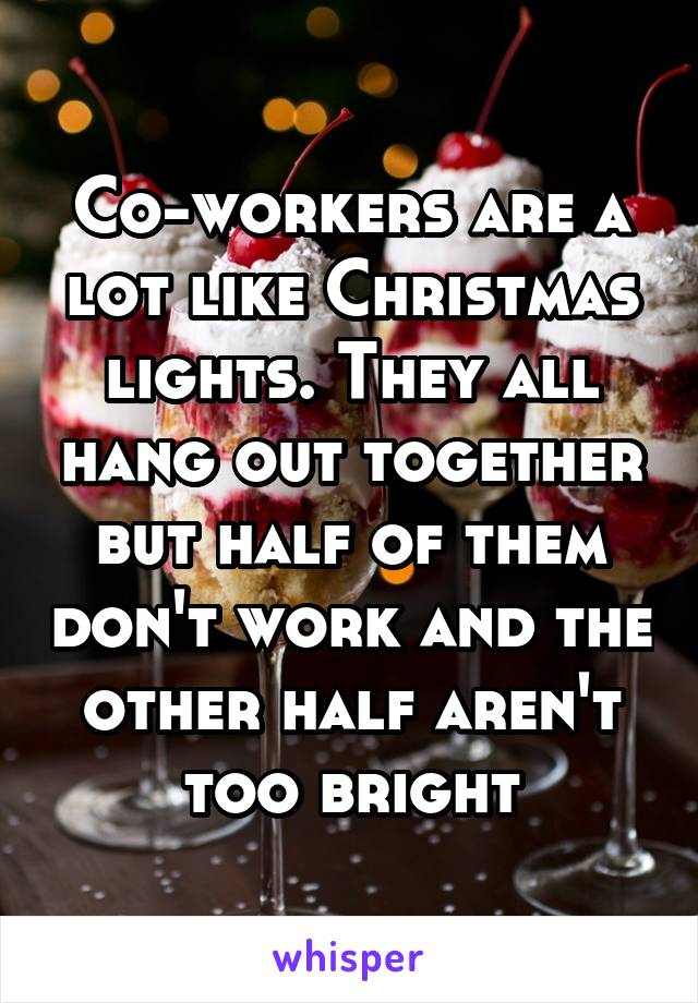 Half Of Christmas Lights Dont Work.Co Workers Are A Lot Like Christmas Lights They All Hang