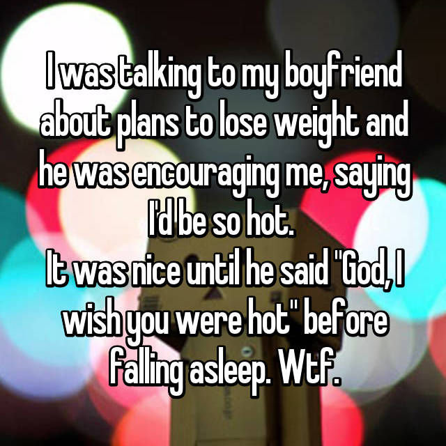 """I was talking to my boyfriend about plans to lose weight and he was encouraging me, saying I'd be so hot.  It was nice until he said """"God, I wish you were hot"""" before falling asleep. Wtf."""