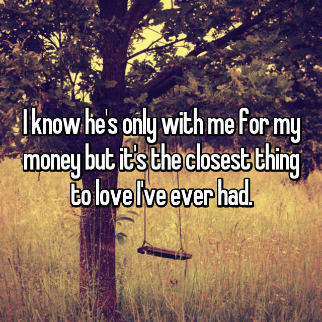 I know he's only with me for my money but it's the closest thing to love I've ever had.