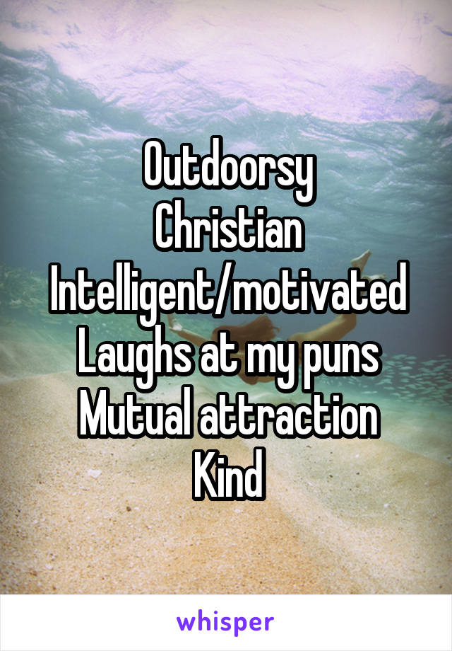 Outdoorsy Christian Intelligent/motivated Laughs at my puns