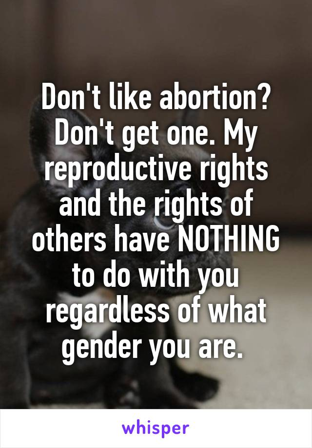 Don't like abortion? Don't get one. My reproductive rights and the rights of others have NOTHING to do with you regardless of what gender you are.