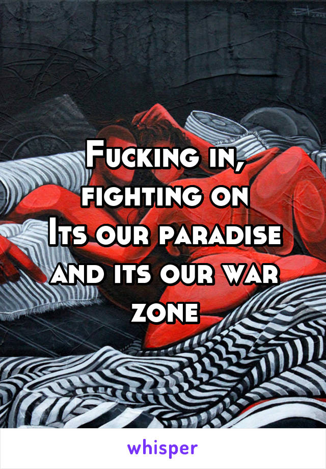 Fucking in, fighting on Its our paradise and its our war zone