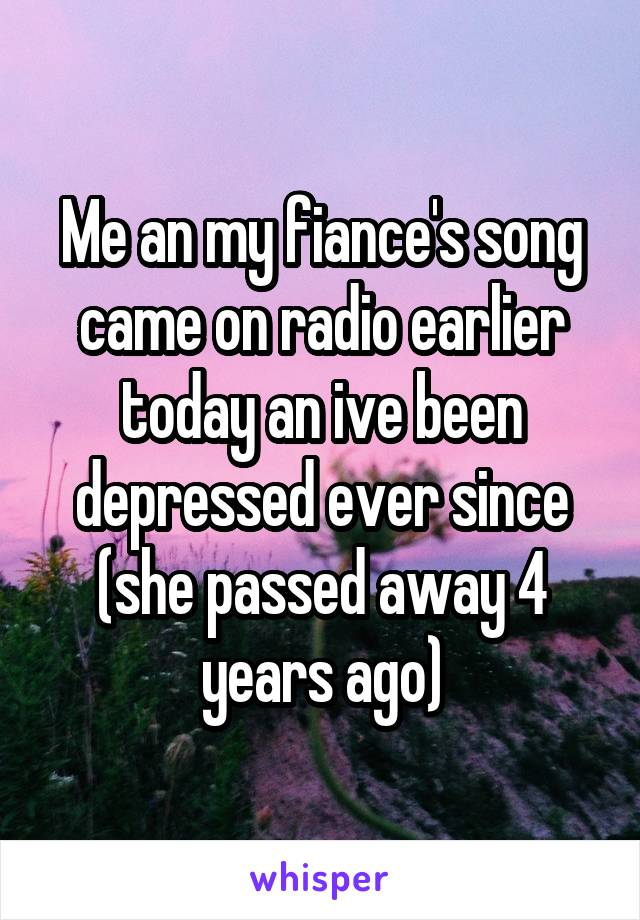 Me an my fiance's song came on radio earlier today an ive been depressed ever since (she passed away 4 years ago)