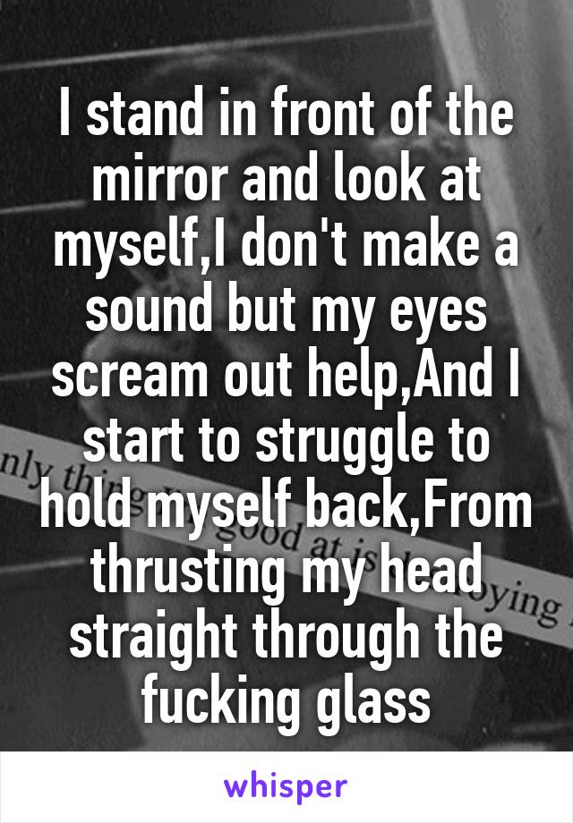 I stand in front of the mirror and look at myself,I don't make a sound but my eyes scream out help,And I start to struggle to hold myself back,From thrusting my head straight through the fucking glass