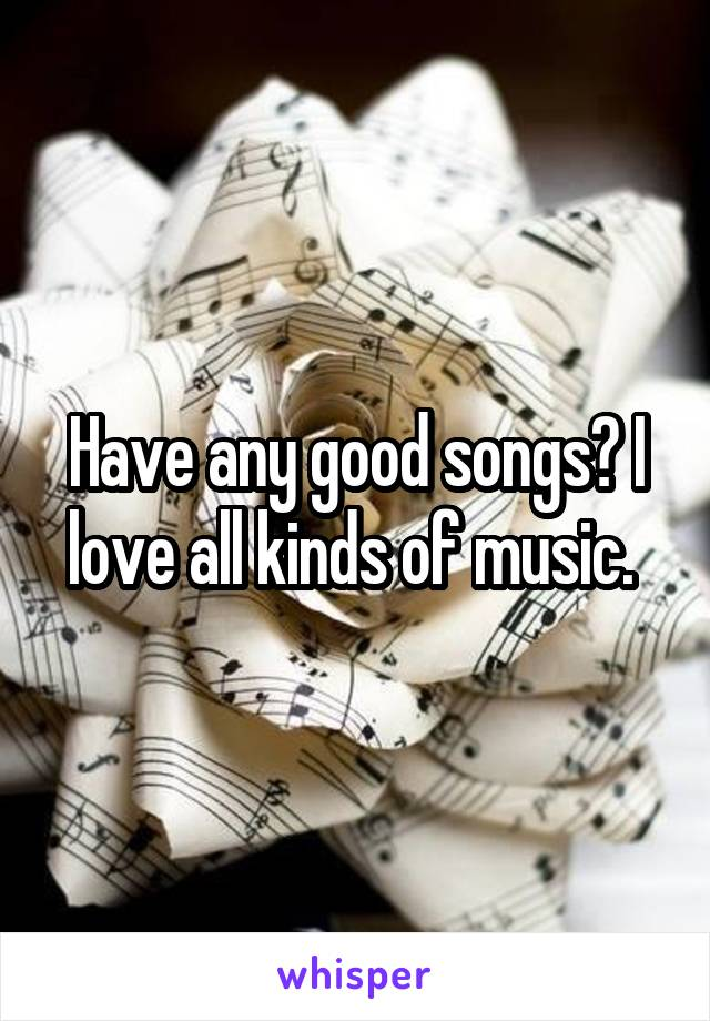 Have any good songs? I love all kinds of music.