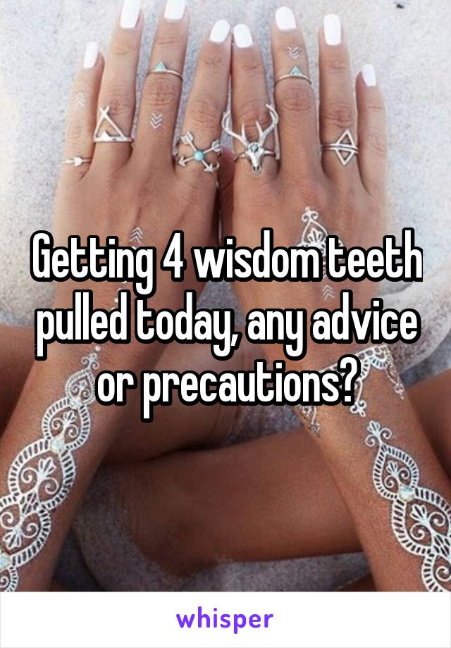 Getting 4 wisdom teeth pulled today, any advice or precautions?