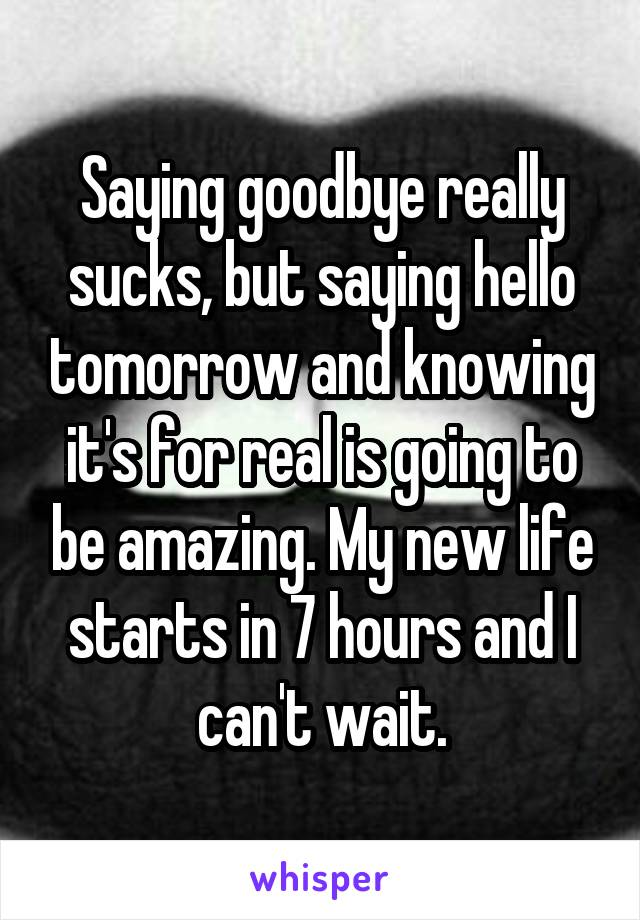 Saying goodbye really sucks, but saying hello tomorrow and knowing it's for real is going to be amazing. My new life starts in 7 hours and I can't wait.