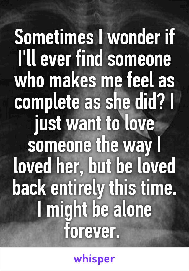 Sometimes I wonder if I'll ever find someone who makes me feel as complete as she did? I just want to love someone the way I loved her, but be loved back entirely this time. I might be alone forever.