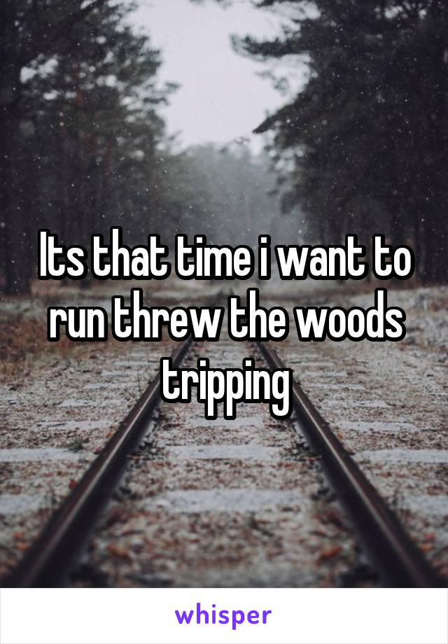 Its that time i want to run threw the woods tripping