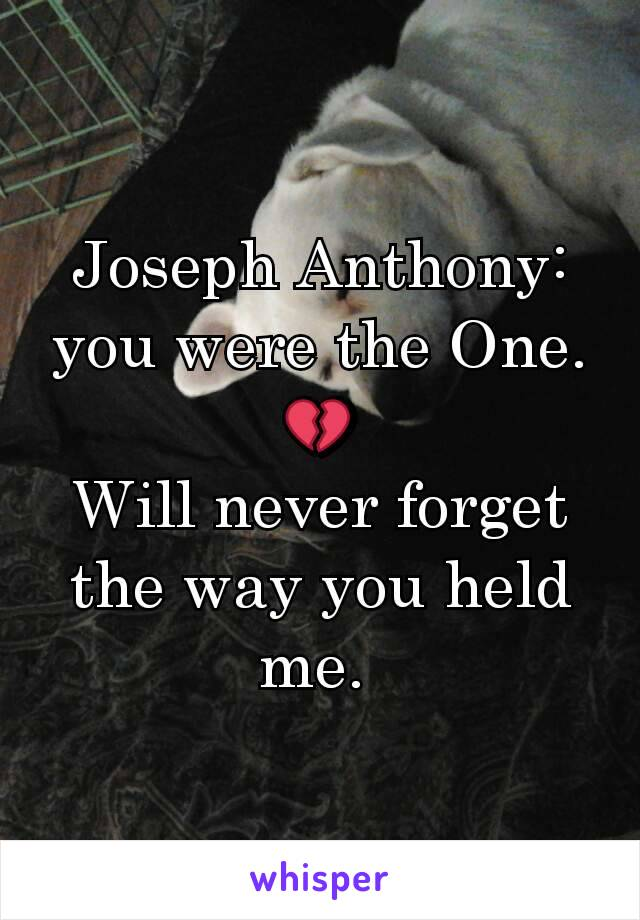 Joseph Anthony: you were the One. 💔 Will never forget the way you held me.