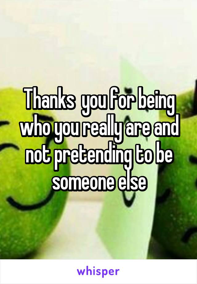 Thanks  you for being who you really are and not pretending to be someone else