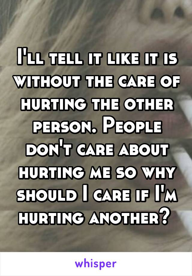 I'll tell it like it is without the care of hurting the other person. People don't care about hurting me so why should I care if I'm hurting another?