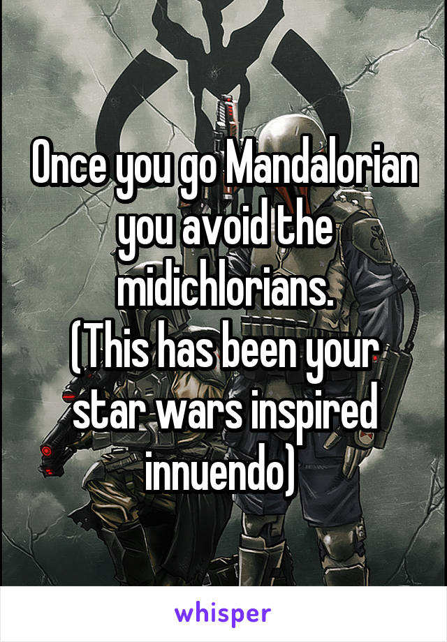 Once you go Mandalorian you avoid the midichlorians. (This has been your star wars inspired innuendo)