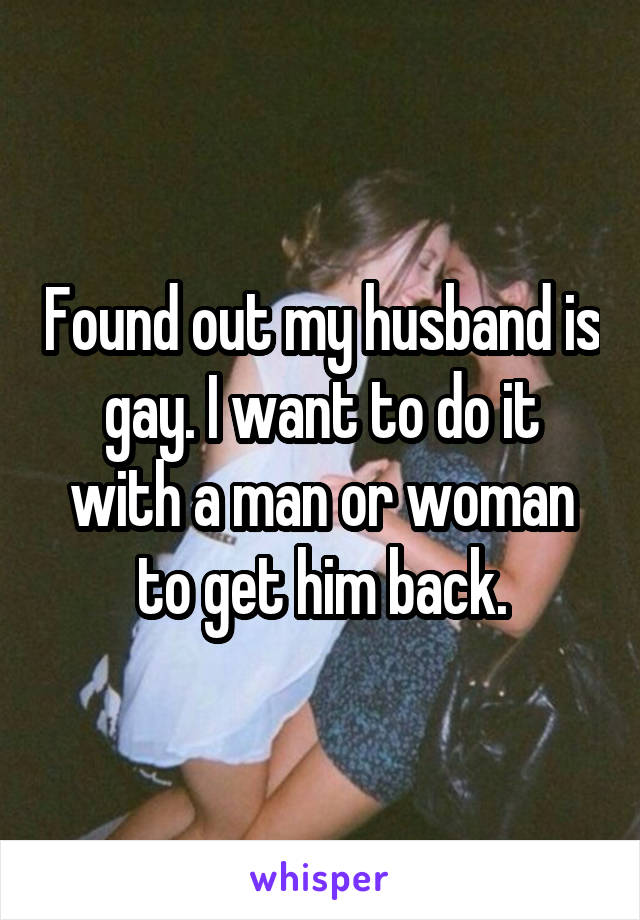 Found out my husband is gay. I want to do it with a man or woman to get him back.