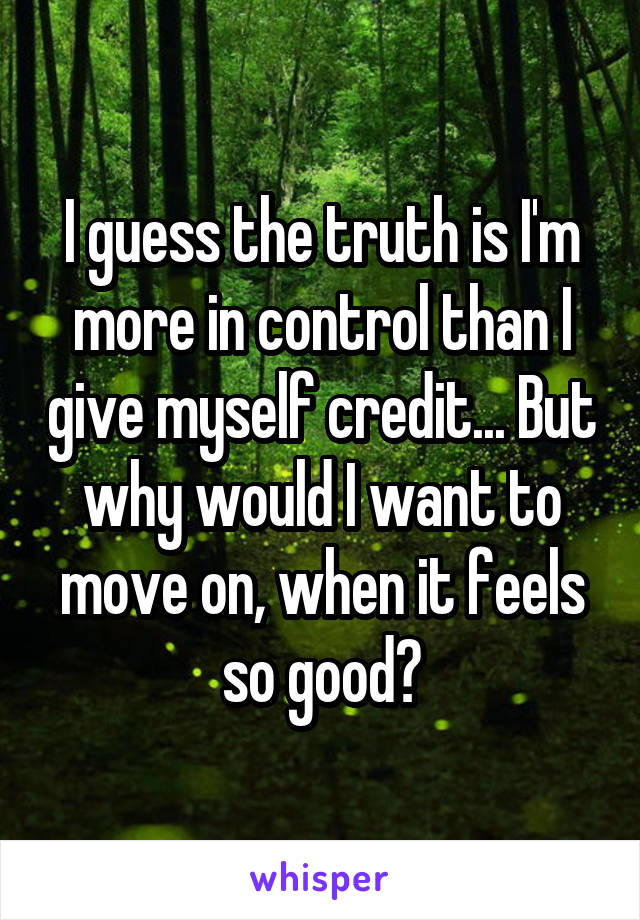 I guess the truth is I'm more in control than I give myself credit... But why would I want to move on, when it feels so good?