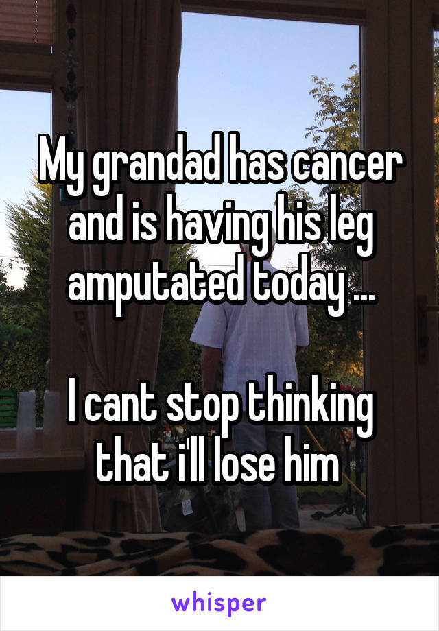 My grandad has cancer and is having his leg amputated today ...  I cant stop thinking that i'll lose him