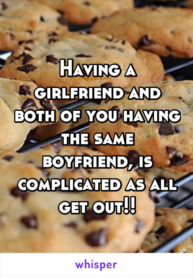 Having a girlfriend and both of you having the same boyfriend, is complicated as all get out!!