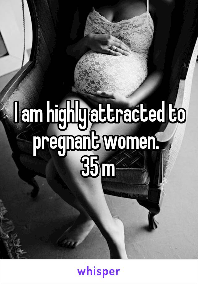 I am highly attracted to pregnant women.   35 m