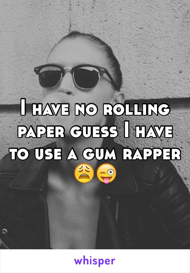 I have no rolling paper guess I have to use a gum rapper 😩😜