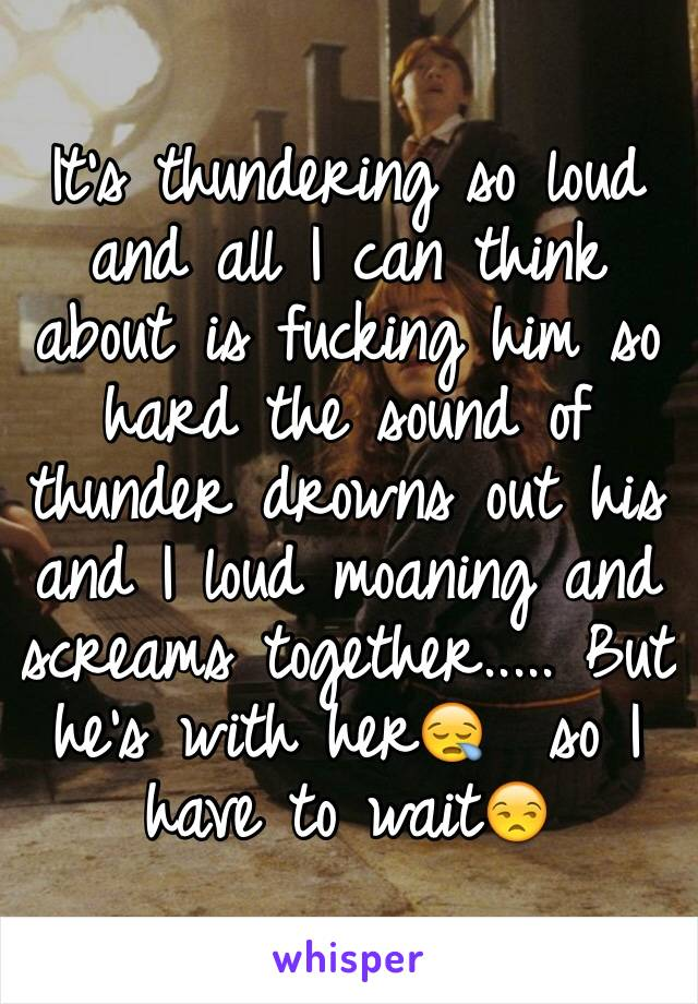 It's thundering so loud and all I can think about is fucking him so hard the sound of thunder drowns out his and I loud moaning and screams together..... But he's with her😪  so I have to wait😒