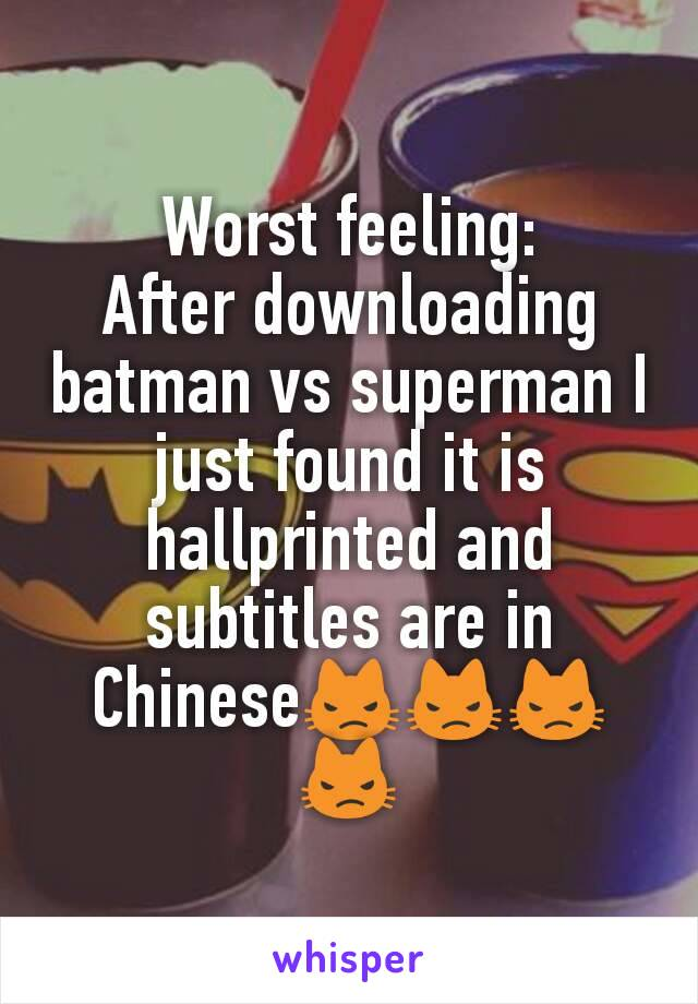 Worst feeling: After downloading batman vs superman I just found it is hallprinted and subtitles are in Chinese😾😾😾😾