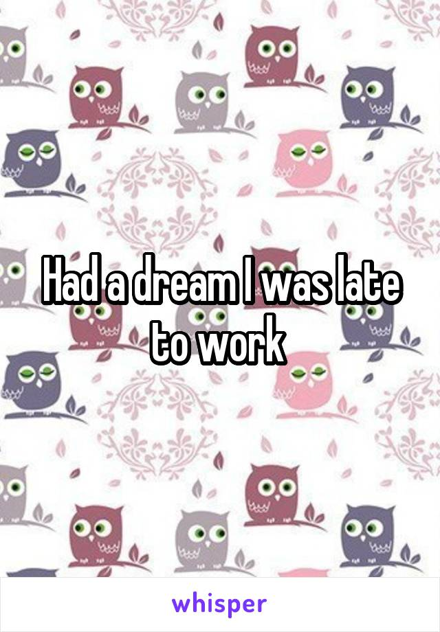 Had a dream I was late to work