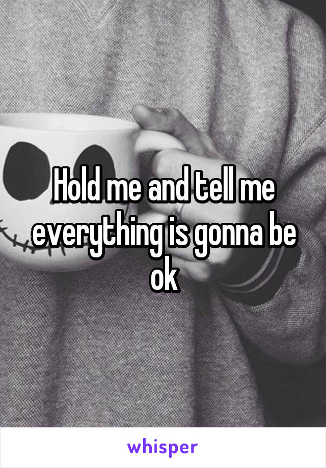 Hold me and tell me everything is gonna be ok