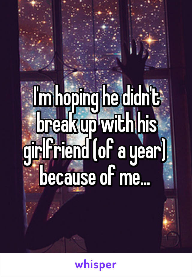I'm hoping he didn't break up with his girlfriend (of a year)  because of me...