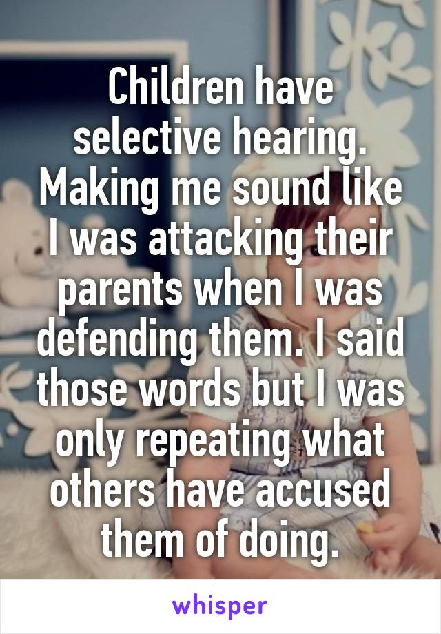 Children have selective hearing. Making me sound like I was attacking their parents when I was defending them. I said those words but I was only repeating what others have accused them of doing.
