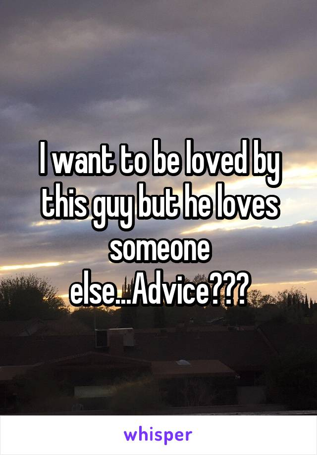 I want to be loved by this guy but he loves someone else...Advice???