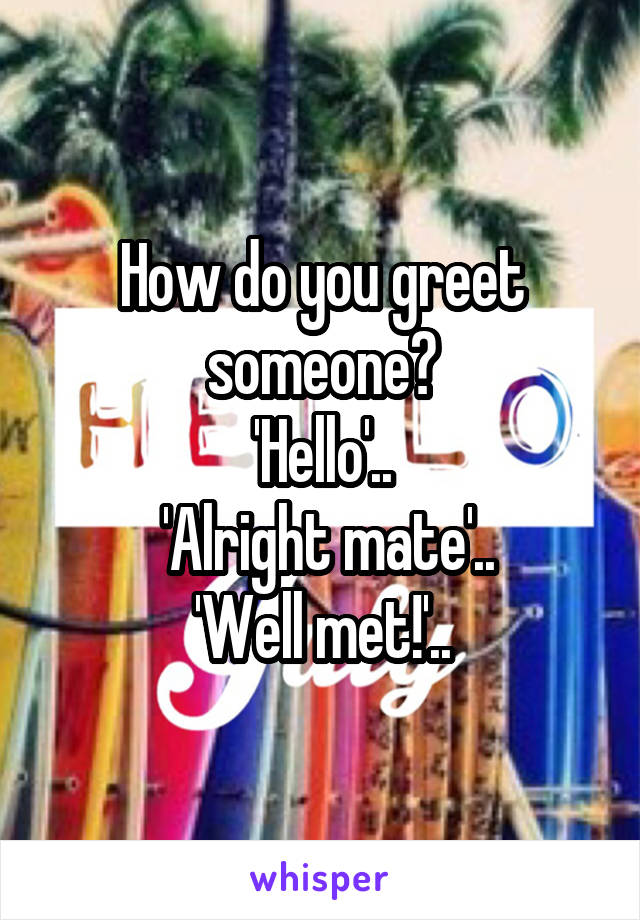 How do you greet someone? 'Hello'..  'Alright mate'.. 'Well met!'..