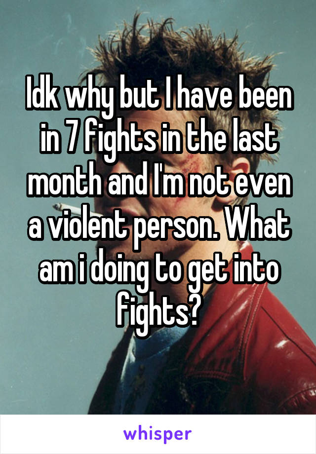 Idk why but I have been in 7 fights in the last month and I'm not even a violent person. What am i doing to get into fights?