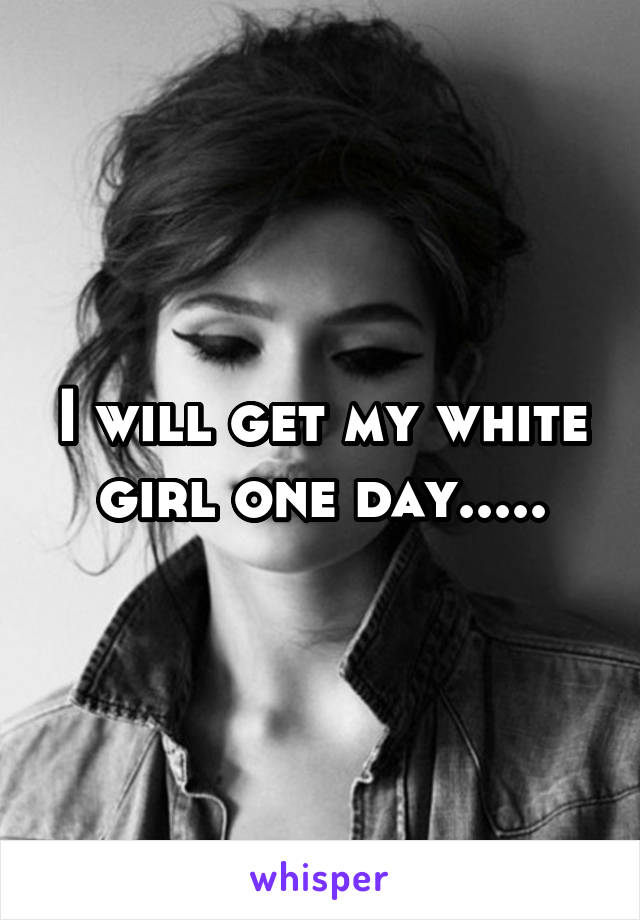 I will get my white girl one day.....
